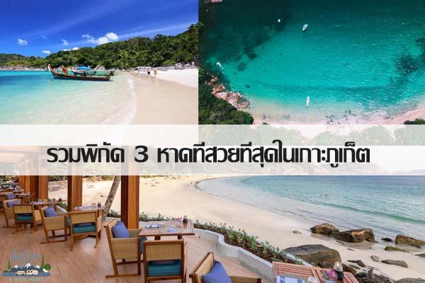รวมพิกัด 3 หาดที่สวยที่สุดในเกาะภูเก็ต